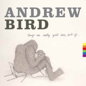 Album Review: Andrew Bird – Things Are Really Great Here, Sort Of (2014LP)